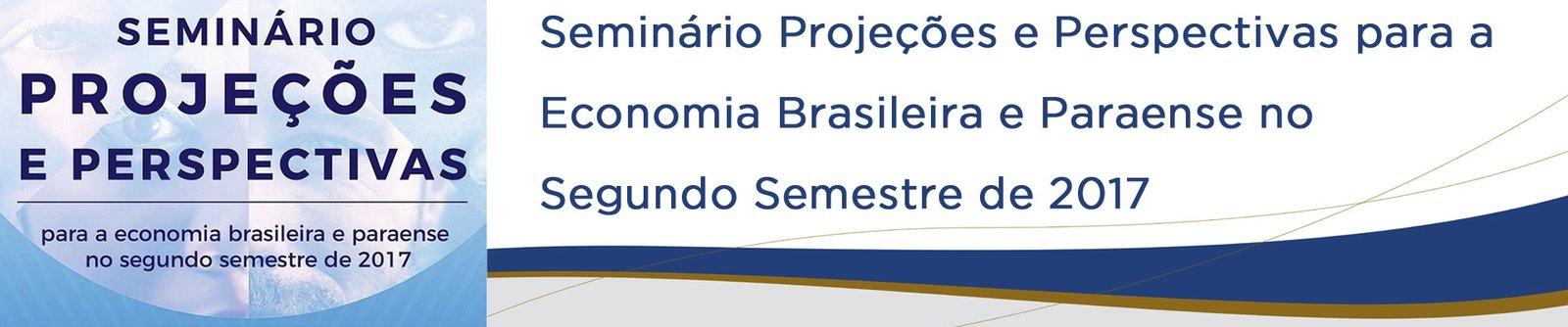 Seminário Projeções e Perspectivas para a Economia Brasileira e Paraense no Segundo Semestre de 2017
