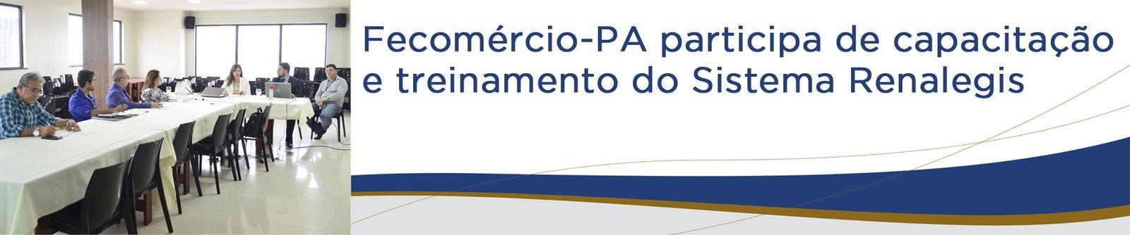 Fecomércio-PA participa de capacitação e treinamento do Sistema Renalegis